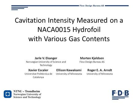 Flow Design Bureau AS Cavitation Intensity Measured on a NACA0015 Hydrofoil with Various Gas Contents Jarle V. Ekanger Norwegian University of Science.