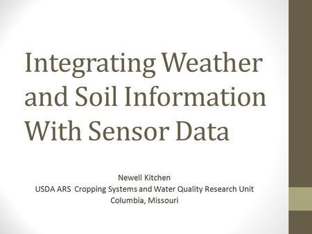 Integrating Weather and Soil Information With Sensor Data Newell Kitchen USDA ARS Cropping Systems and Water Quality Research Unit Columbia, Missouri.