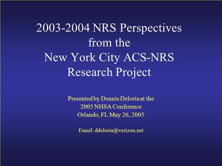 2003-2004 NRS Perspectives from the New York City ACS-NRS Research Project Presented by Dennis Deloria at the 2005 NHSA Conference Orlando, FL May 26,