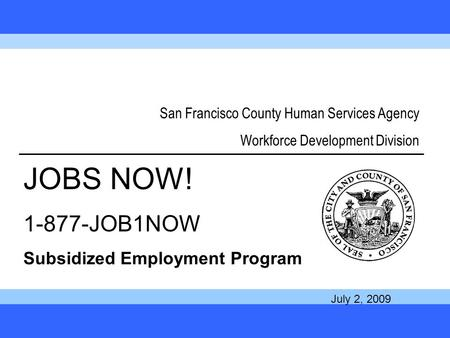 1 San Francisco County Human Services Agency Workforce Development Division JOBS NOW! 1-877-JOB1NOW Subsidized Employment Program July 2, 2009.