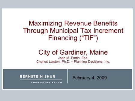"February 4, 2009 Maximizing Revenue Benefits Through Municipal Tax Increment Financing (""TIF"") City of Gardiner, Maine Joan M. Fortin, Esq. Charles Lawton,"
