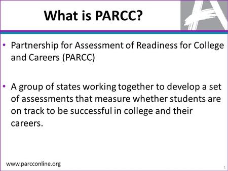 What is PARCC? Partnership for Assessment of Readiness for College and Careers (PARCC) A group of states working together to develop a set of assessments.