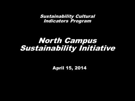 April 15, 2014 Sustainability Cultural Indicators Program North Campus Sustainability Initiative.
