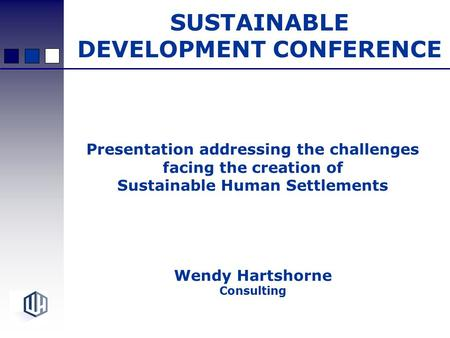 Presentation addressing the challenges facing the creation of Sustainable Human Settlements Wendy Hartshorne Consulting SUSTAINABLE DEVELOPMENT CONFERENCE.