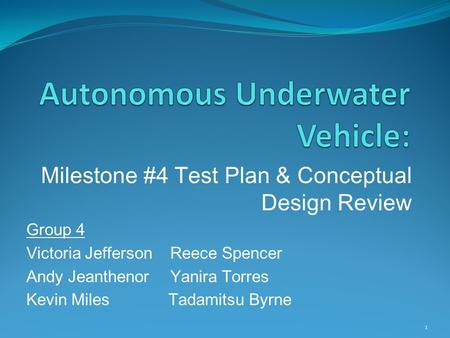 Milestone #4 Test Plan & Conceptual Design Review Group 4 Victoria Jefferson Reece Spencer Andy Jeanthenor Yanira Torres Kevin Miles Tadamitsu Byrne 1.