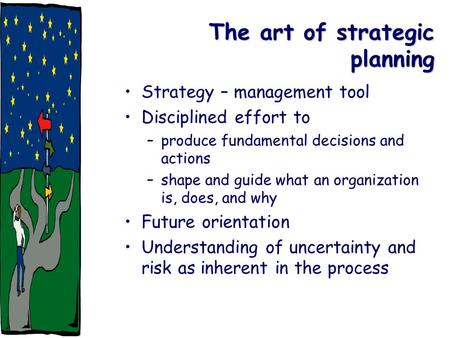 The art of strategic planning Strategy – management tool Disciplined effort to –produce fundamental decisions and actions –shape and guide what an organization.