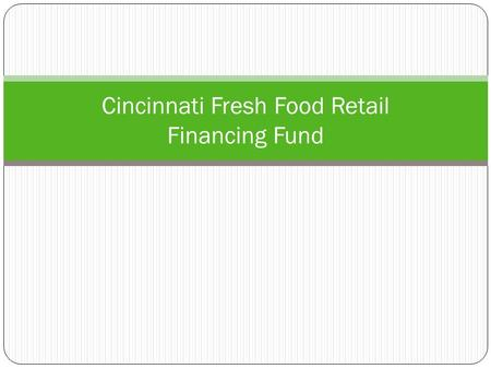 Cincinnati Fresh Food Retail Financing Fund. Today's Presentation  Background  Detailed Response to Motion  Rationale: Why a Fund  Need in Cincinnati: