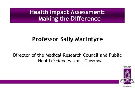 Professor Sally Macintyre Director of the Medical Research Council and Public Health Sciences Unit, Glasgow Health Impact Assessment: Making the Difference.