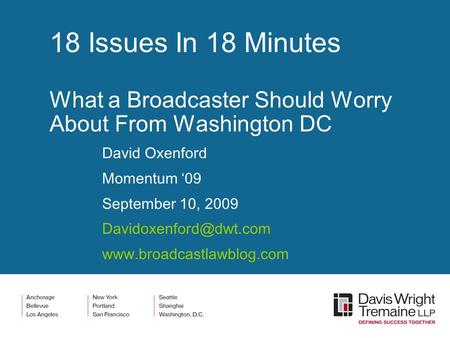 18 Issues In 18 Minutes What a Broadcaster Should Worry About From Washington DC David Oxenford Momentum '09 September 10, 2009