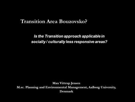 Transition Area Bouzovsko? Max Vittrup Jensen M.sc. Planning and Environmental Management, Aalborg University, Denmark Is the Transition approach applicable.