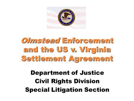 Olmstead Enforcement and the US v. Virginia Settlement Agreement Department of Justice Civil Rights Division Special Litigation Section.