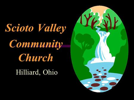 Scioto Valley Community Church Hilliard, Ohio Hilliard Facts  Population 27,586  Suburb of Columbus  There are four major corporations in the town.