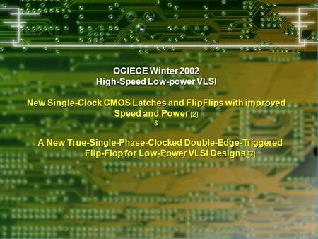 OCIECE Winter 2002 High-Speed Low-power VLSI New Single-Clock CMOS Latches and FlipFlips with improved Speed and Power [2] & A New True-Single-Phase-Clocked.