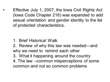 Effective July 1, 2007, the Iowa Civil Rights Act (Iowa Code Chapter 216) was expanded to add sexual orientation and gender identity to the list of protected.