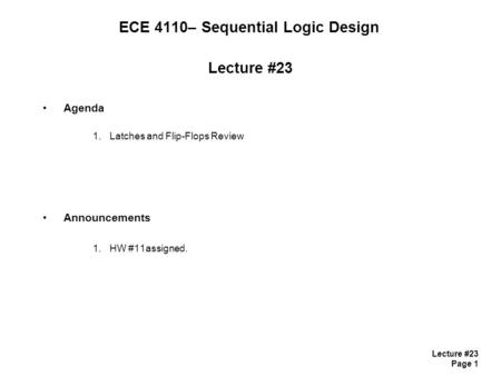 Lecture #23 Page 1 ECE 4110– Sequential Logic Design Lecture #23 Agenda 1.Latches and Flip-Flops Review Announcements 1.HW #11assigned.