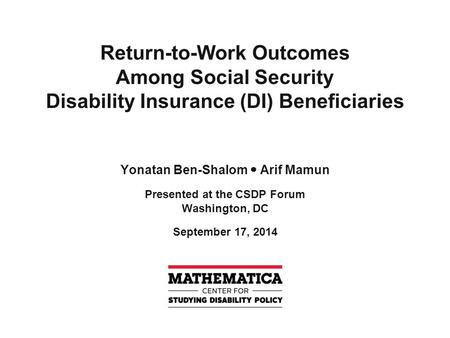 Return-to-Work Outcomes Among Social Security Disability Insurance (DI) Beneficiaries Yonatan Ben-Shalom Arif Mamun Presented at the CSDP Forum Washington,