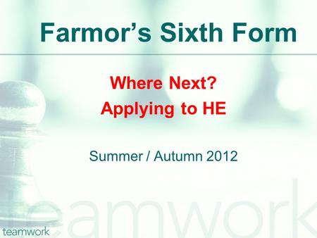 Farmor's Sixth Form Where Next? Applying to HE Summer / Autumn 2012.