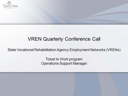 VREN Quarterly Conference Call State Vocational Rehabilitation Agency Employment Networks (VRENs) Ticket to Work program Operations Support Manager.
