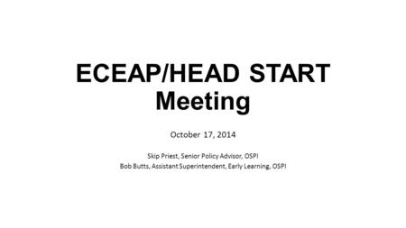 ECEAP/HEAD START Meeting October 17, 2014 Skip Priest, Senior Policy Advisor, OSPI Bob Butts, Assistant Superintendent, Early Learning, OSPI.