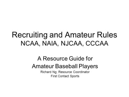 Recruiting and Amateur Rules NCAA, NAIA, NJCAA, CCCAA A Resource Guide for Amateur Baseball Players Richard Ng; Resource Coordinator First Contact Sports.