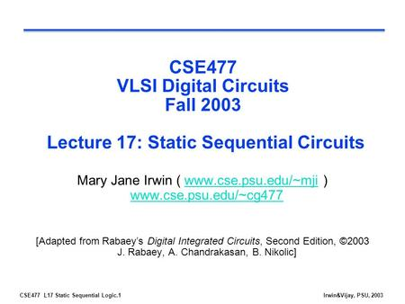 CSE477 L17 Static Sequential Logic.1Irwin&Vijay, PSU, 2003 CSE477 VLSI Digital Circuits Fall 2003 Lecture 17: Static Sequential Circuits Mary Jane Irwin.