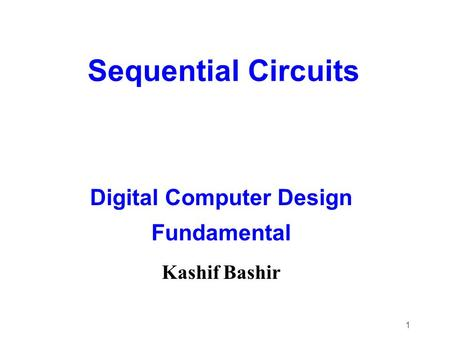 1 Sequential Circuits Digital Computer Design Fundamental Kashif Bashir.