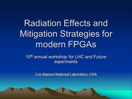 Radiation Effects and Mitigation Strategies for modern FPGAs 10 th annual workshop for LHC and Future experiments Los Alamos National Laboratory, USA.