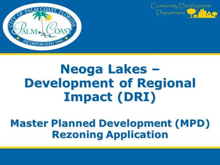 Community Development Department Neoga Lakes – Development of Regional Impact (DRI) Master Planned Development (MPD) Rezoning Application.