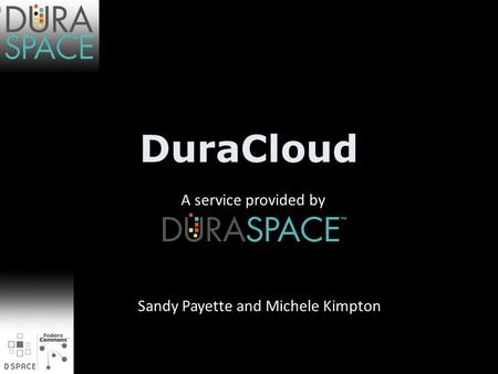 DuraCloud A service provided by Sandy Payette and Michele Kimpton.