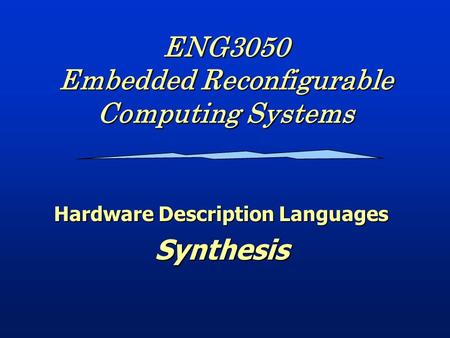 ENG3050 Embedded Reconfigurable Computing Systems Hardware Description Languages Synthesis.