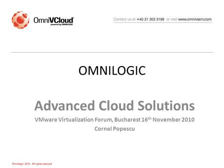 OMNILOGIC Advanced Cloud Solutions VMware Virtualization Forum, Bucharest 16 th November 2010 Cornel Popescu.