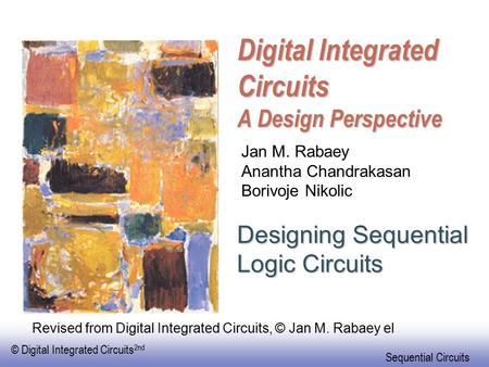 © Digital Integrated Circuits 2nd Sequential Circuits Digital Integrated Circuits A Design Perspective Designing Sequential Logic Circuits Jan M. Rabaey.