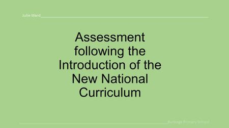 Assessment following the Introduction of the New National Curriculum Julie Ward______________________________________________________________________________.
