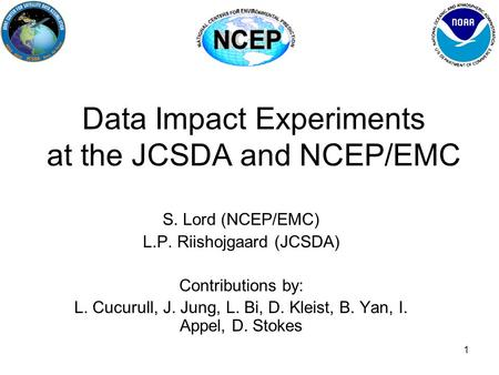 1 Data Impact Experiments at the JCSDA and NCEP/EMC S. Lord (NCEP/EMC) L.P. Riishojgaard (JCSDA) Contributions by: L. Cucurull, J. Jung, L. Bi, D. Kleist,