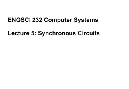 ENGSCI 232 Computer Systems Lecture 5: Synchronous Circuits.