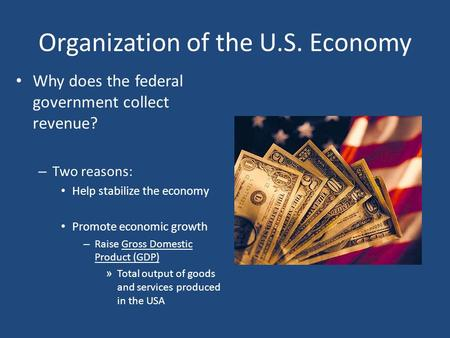 Organization of the U.S. Economy Why does the federal government collect revenue? – Two reasons: Help stabilize the economy Promote economic growth – Raise.