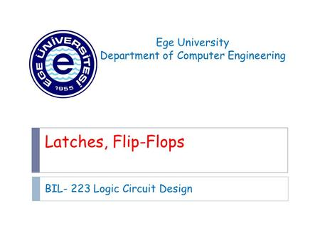 Latches, Flip-Flops BIL- 223 Logic Circuit Design Ege University Department of Computer Engineering.