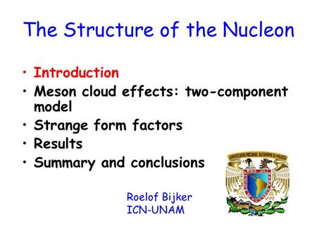 The Structure of the Nucleon Introduction Meson cloud effects: two-component model Strange form factors Results Summary and conclusions Roelof Bijker ICN-UNAM.