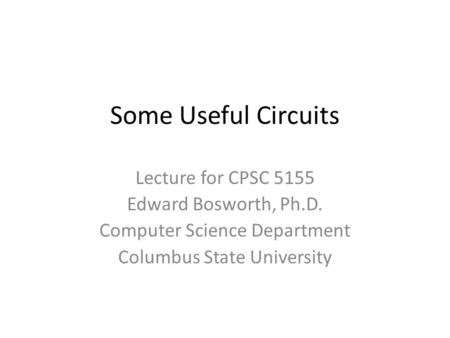 Some Useful Circuits Lecture for CPSC 5155 Edward Bosworth, Ph.D. Computer Science Department Columbus State University.