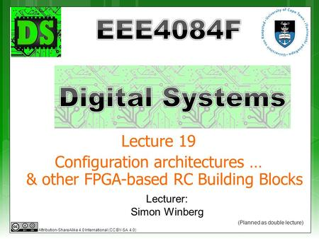 Lecturer: Simon Winberg Lecture 19 Configuration architectures … & other FPGA-based RC Building Blocks (Planned as double lecture) Attribution-ShareAlike.