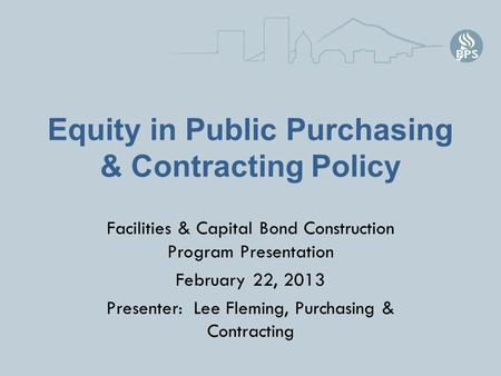 Equity in Public Purchasing & Contracting Policy Facilities & Capital Bond Construction Program Presentation February 22, 2013 Presenter: Lee Fleming,