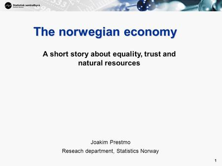 1 1 The norwegian economy Joakim Prestmo Reseach department, Statistics Norway A short story about equality, trust and natural resources.