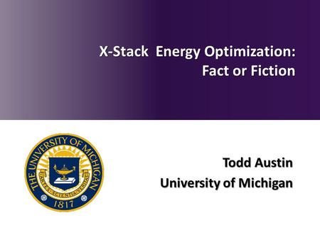 Todd Austin University of Michigan X-Stack Energy Optimization: Fact or Fiction.