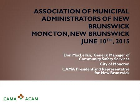 ASSOCIATION OF MUNICIPAL ADMINISTRATORS OF NEW BRUNSWICK MONCTON, NEW BRUNSWICK JUNE 10 TH, 2015 Don MacLellan, General Manager of Community Safety Services.