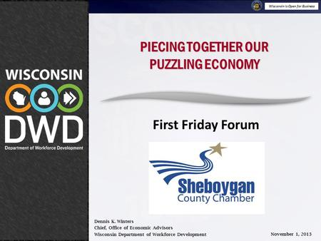 Wisconsin is Open for Business November 1, 2013 Piecing Together Our Puzzling Economy PIECING TOGETHER OUR PUZZLING ECONOMY First Friday Forum Dennis K.