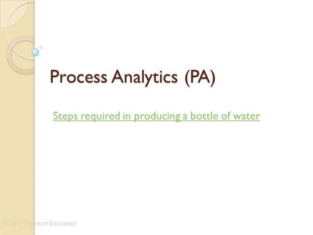 © 2007 Pearson Education Process Analytics (PA) Steps required in producing a bottle of water.
