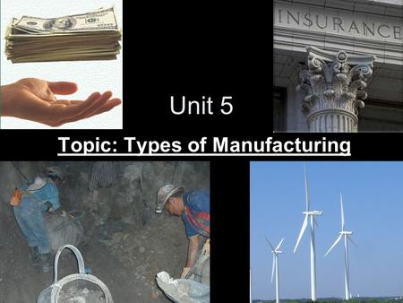 Unit 5 Topic: Types of Manufacturing Types of Manufacturing Manufacturing businesses can be classified based on the process. Can be classified as either.
