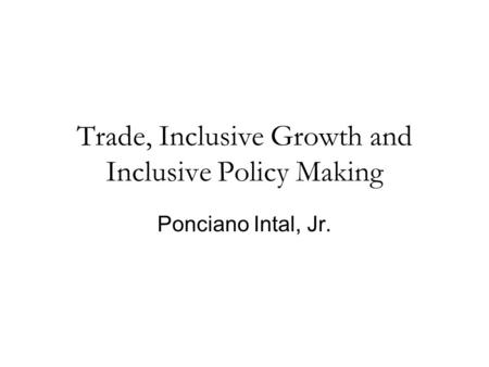 Trade, Inclusive Growth and Inclusive Policy Making Ponciano Intal, Jr.