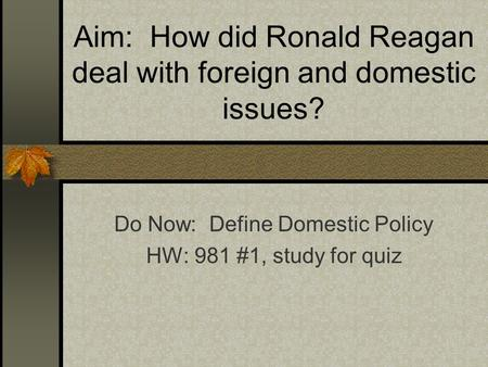 Aim: How did Ronald Reagan deal with foreign and domestic issues? Do Now: Define Domestic Policy HW: 981 #1, study for quiz.