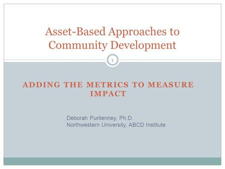 ADDING THE METRICS TO MEASURE IMPACT Asset-Based Approaches to Community Development Deborah Puntenney, Ph.D. Northwestern University, ABCD Institute 1.